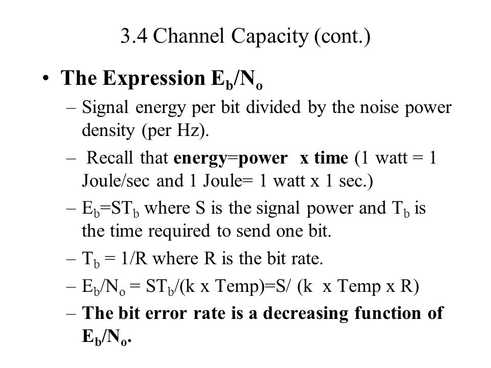 3.4 Channel Capacity (cont.) The Expression E b /N o –Signal energy per bit divided by the noise power density (per Hz). – Recall that energy=power x