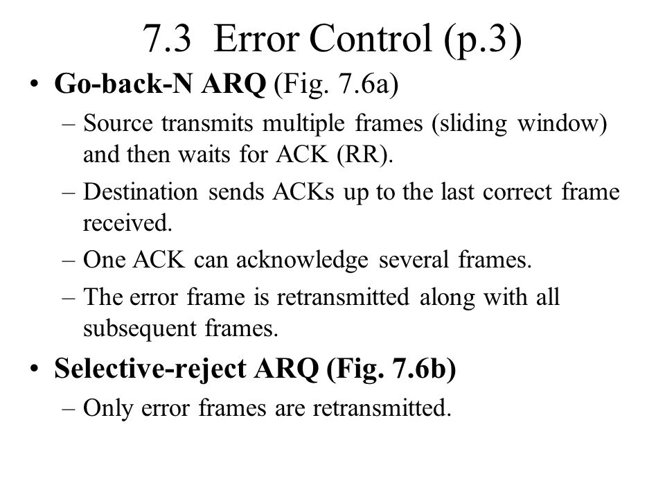 7.3 Error Control (p.3) Go-back-N ARQ (Fig. 7.6a) –Source transmits multiple frames (sliding window) and then waits for ACK (RR). –Destination sends A
