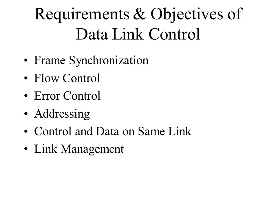 Requirements & Objectives of Data Link Control Frame Synchronization Flow Control Error Control Addressing Control and Data on Same Link Link Manageme