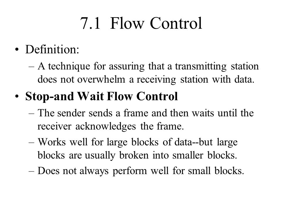 7.1 Flow Control Definition: –A technique for assuring that a transmitting station does not overwhelm a receiving station with data. Stop-and Wait Flo