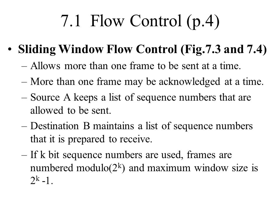 7.1 Flow Control (p.4) Sliding Window Flow Control (Fig.7.3 and 7.4) –Allows more than one frame to be sent at a time. –More than one frame may be ack