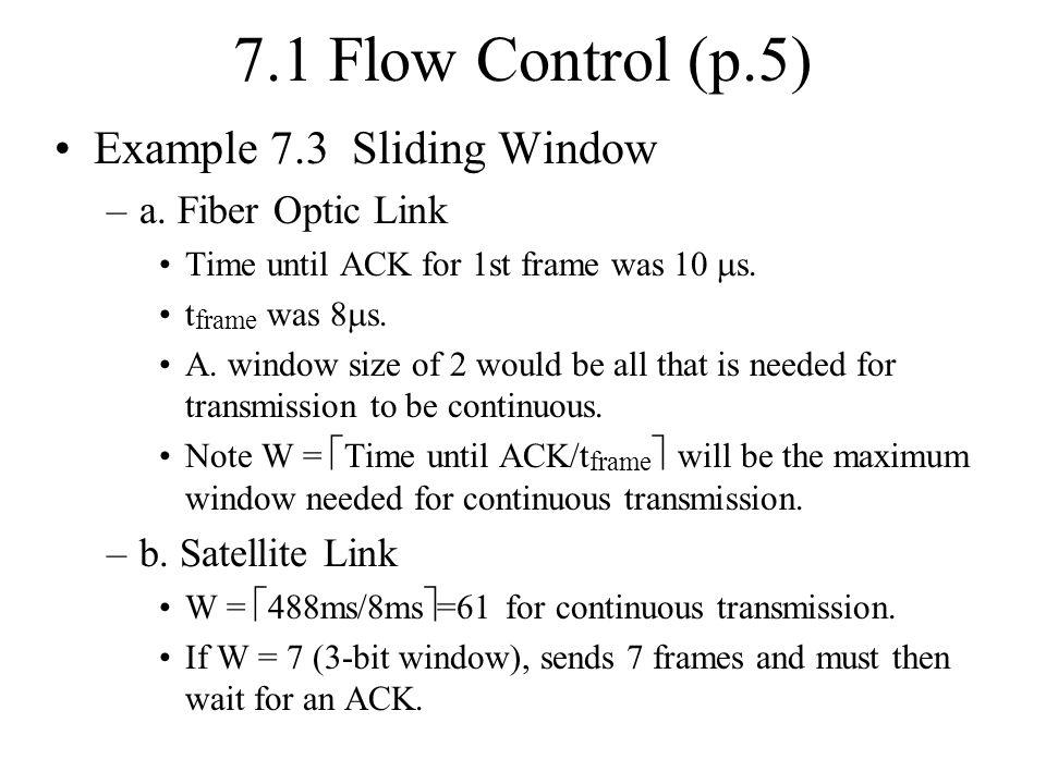 7.1 Flow Control (p.5) Example 7.3 Sliding Window –a. Fiber Optic Link Time until ACK for 1st frame was 10  s. t frame was 8  s. A. window size of