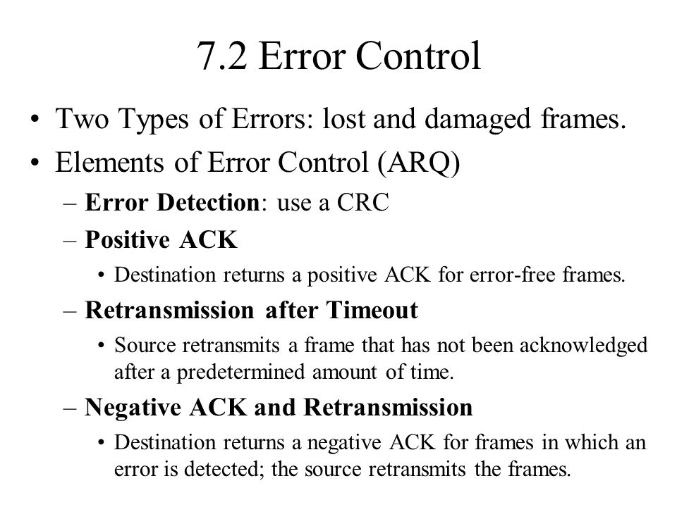 7.2 Error Control Two Types of Errors: lost and damaged frames. Elements of Error Control (ARQ) –Error Detection: use a CRC –Positive ACK Destination