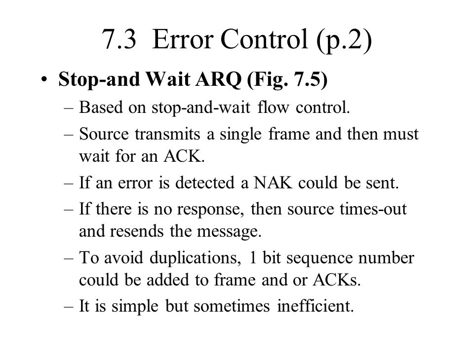 7.3 Error Control (p.2) Stop-and Wait ARQ (Fig. 7.5) –Based on stop-and-wait flow control. –Source transmits a single frame and then must wait for an