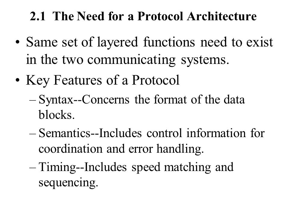 2.1 The Need for a Protocol Architecture Same set of layered functions need to exist in the two communicating systems.