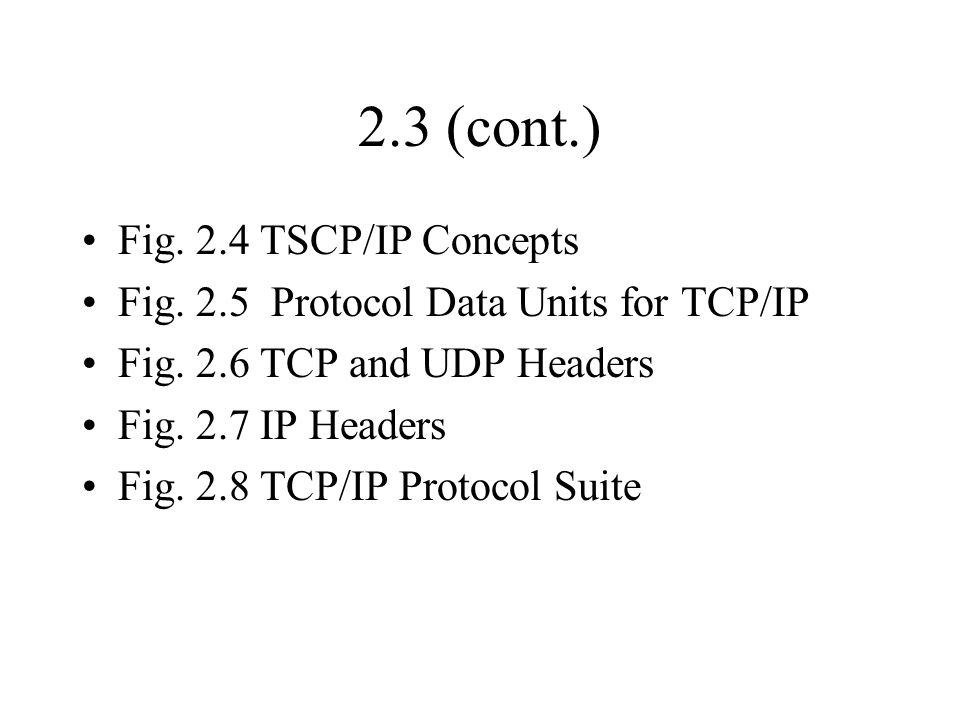 2.3 (cont.) Fig. 2.4 TSCP/IP Concepts Fig. 2.5 Protocol Data Units for TCP/IP Fig. 2.6 TCP and UDP Headers Fig. 2.7 IP Headers Fig. 2.8 TCP/IP Protoco