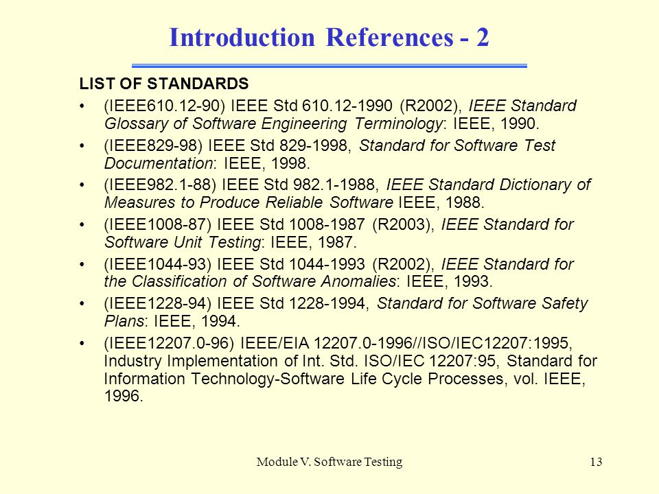 Module V. Software Testing12 Introduction References [SW04] Guide to the Software Engineering Body of Knowledge –Chapter 5