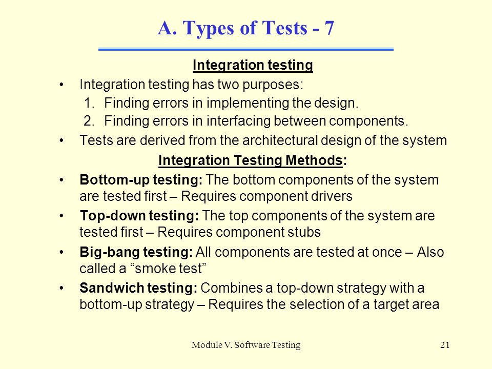Module V. Software Testing20 A. Types of Tests - 6 Verifying the Software Unit Types of Verification Techniques: Testing: The process of executing a c