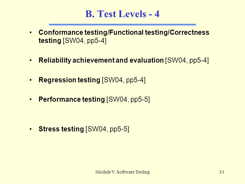 Module V. Software Testing32 B. Test Levels - 3 Objectives of Testing: Testing is conducted in view of a specific objective, which is stated more or l