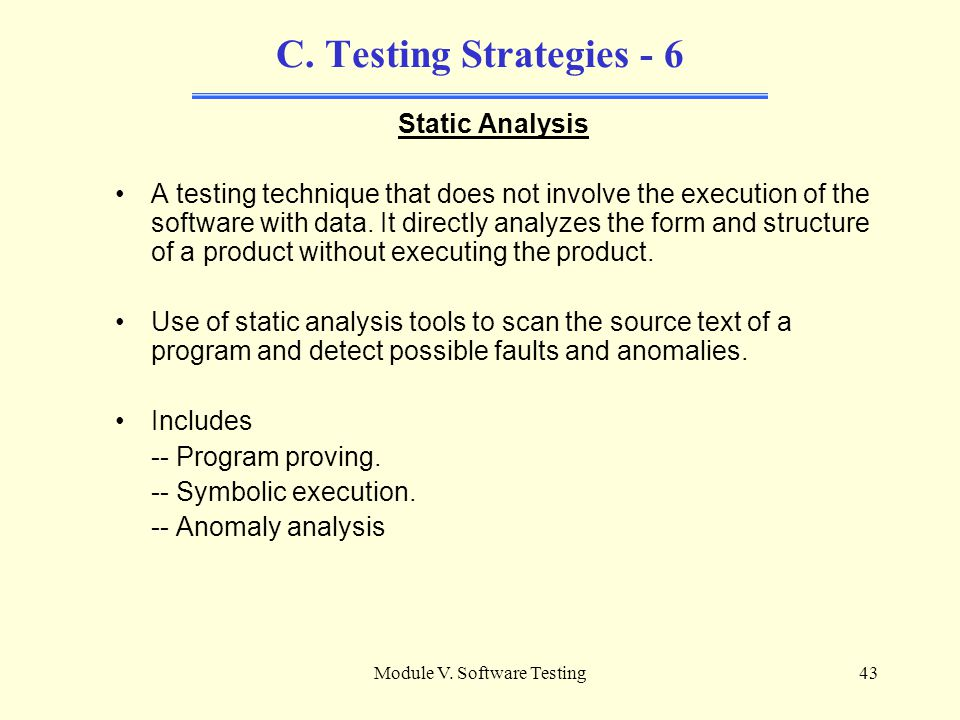 Module V. Software Testing42 C. Testing Strategies - 5 Structural Testing Structural testing: The testing strategy is based on deriving test data from