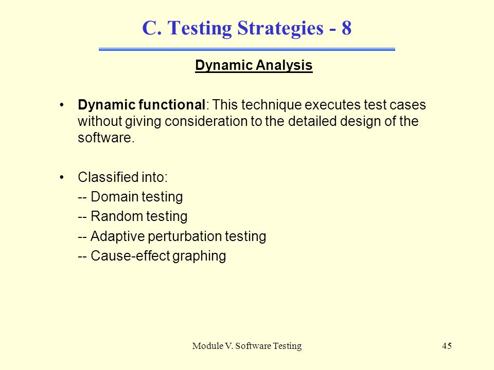 Module V. Software Testing44 C. Testing Strategies - 7 Dynamic analysis Dynamic analysis requires that the software be executed and relies on instrume