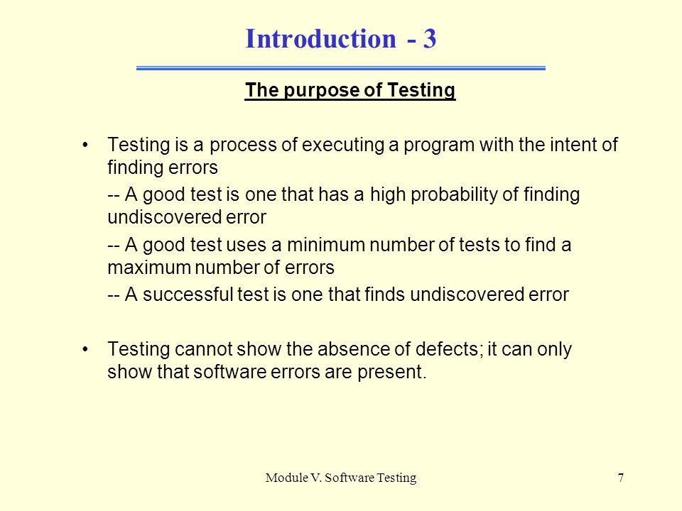 Module V. Software Testing6 Introduction - 2 Software Testing is the process of executing a computer program for the purpose of finding errors. Softwa
