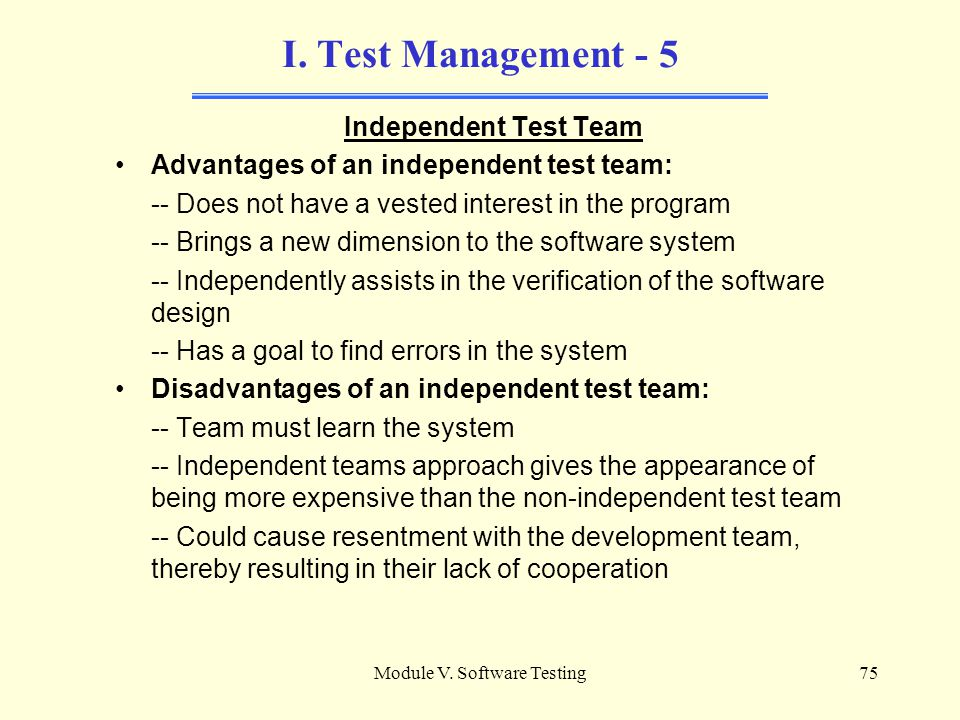 Module V. Software Testing74 I. Test Management - 4 Independent Test Team Testers need to take an independent view of the software to be tested -- A s