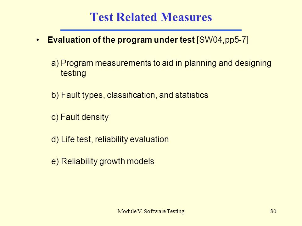 Module V. Software Testing79 ADDITIONAL MATERIAL Test Related Measures Evaluation of the program under test [SW04,pp5-7] Evaluation of the tests perfo