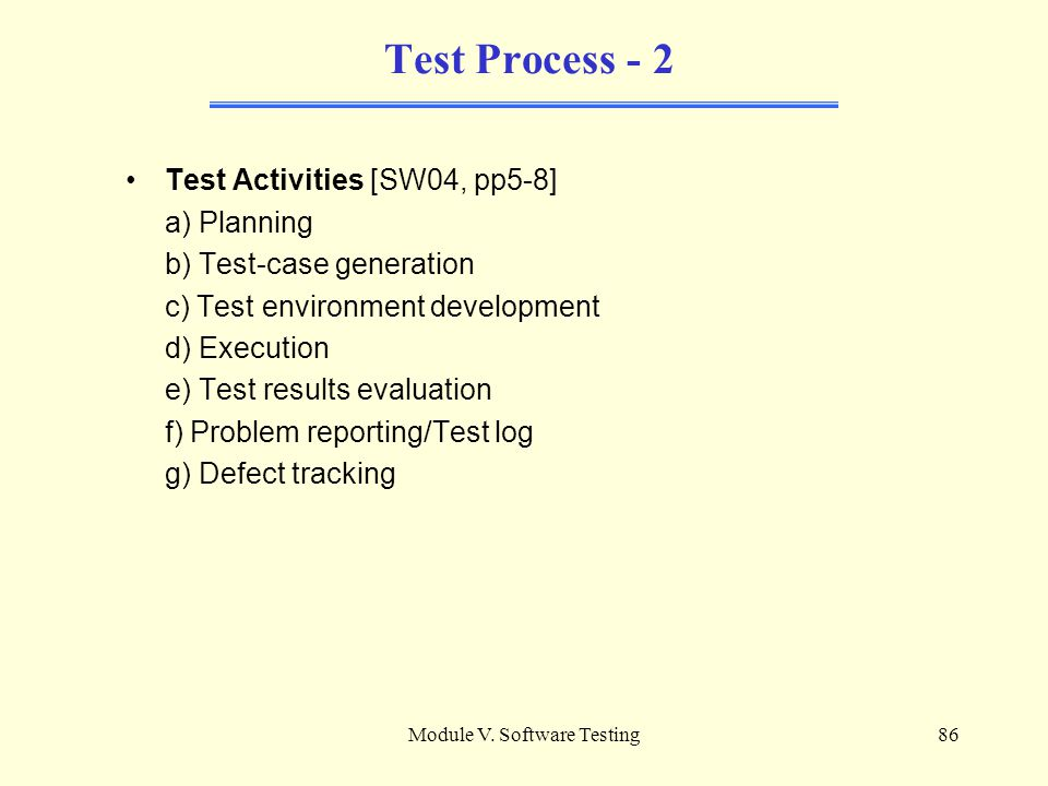 Module V. Software Testing85 Test Process Practical Considerations [SW04, pp5-8] a) Attitudes/Egoless programming b) Test guides c) Test process manag
