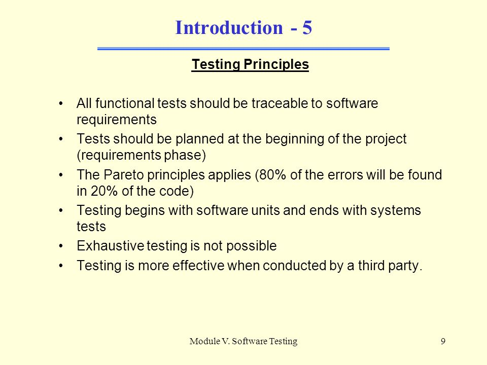 Module V. Software Testing8 Introduction - 4 Major issues in Software Testing Convincing stakeholders the thorough testing is vital to the success of