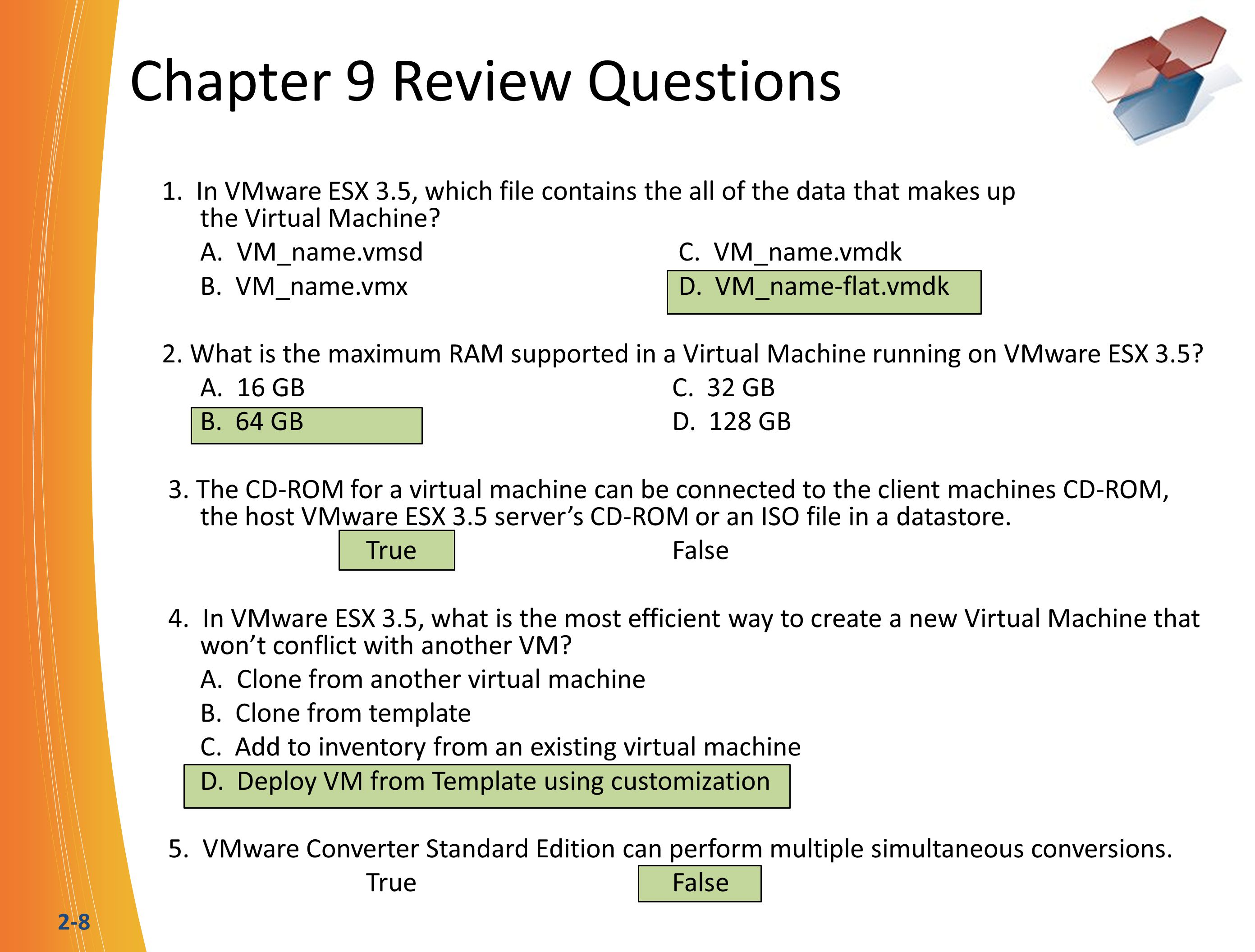 2-8 Chapter 9 Review Questions 1. In VMware ESX 3.5, which file contains the all of the data that makes up the Virtual Machine? A. VM_name.vmsd C. VM_
