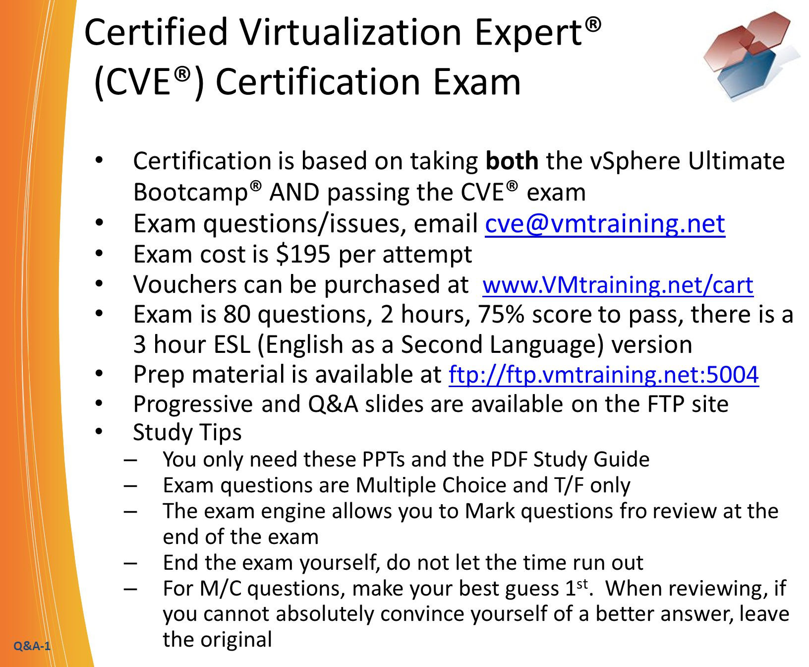 Q&A-1 Certified Virtualization Expert® (CVE®) Certification Exam Certification is based on taking both the vSphere Ultimate Bootcamp ® AND passing the CVE ® exam Exam questions/issues, email cve@vmtraining.netcve@vmtraining.net Exam cost is $195 per attempt Vouchers can be purchased at www.VMtraining.net/cart www.VMtraining.net/cart Exam is 80 questions, 2 hours, 75% score to pass, there is a 3 hour ESL (English as a Second Language) version Prep material is available at ftp://ftp.vmtraining.net:5004 ftp://ftp.vmtraining.net:5004 Progressive and Q&A slides are available on the FTP site Study Tips – You only need these PPTs and the PDF Study Guide – Exam questions are Multiple Choice and T/F only – The exam engine allows you to Mark questions fro review at the end of the exam – End the exam yourself, do not let the time run out – For M/C questions, make your best guess 1 st.