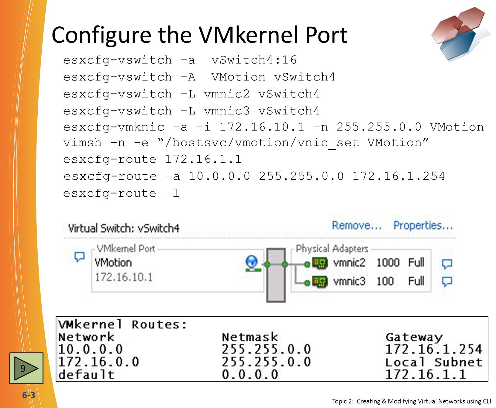 6-3 Configure the VMkernel Port esxcfg-vswitch –a vSwitch4:16 esxcfg-vswitch –A VMotion vSwitch4 esxcfg-vswitch –L vmnic3 vSwitch4 esxcfg-route 172.16.1.1 esxcfg-vswitch –L vmnic2 vSwitch4 esxcfg-vmknic –a –i 172.16.10.1 –n 255.255.0.0 VMotion esxcfg-route –a 10.0.0.0 255.255.0.0 172.16.1.254 esxcfg-route –l vimsh -n -e /hostsvc/vmotion/vnic_set VMotion Topic 2: Creating & Modifying Virtual Networks using CLI 9