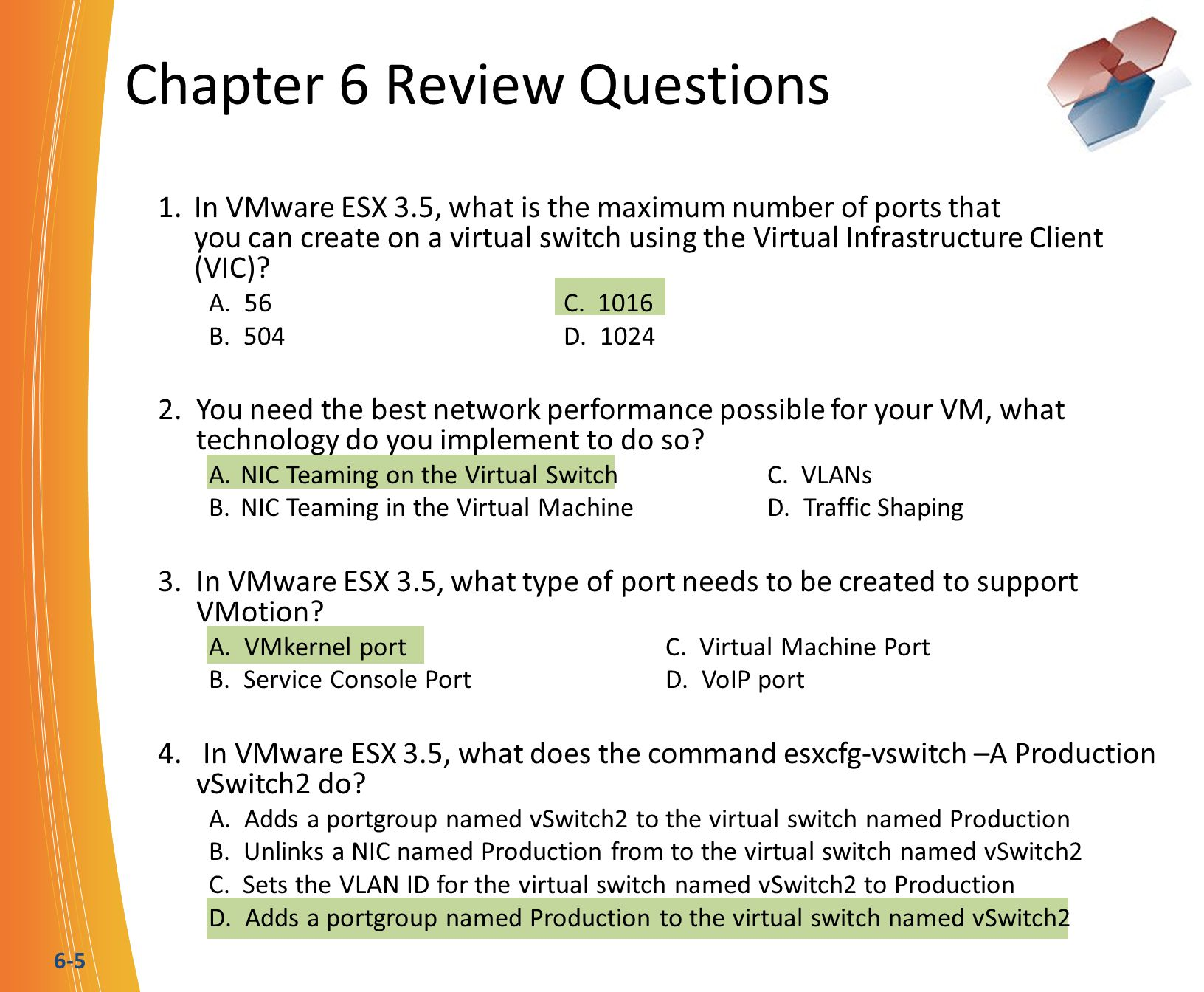 6-5 Chapter 6 Review Questions 1.In VMware ESX 3.5, what is the maximum number of ports that you can create on a virtual switch using the Virtual Infrastructure Client (VIC).