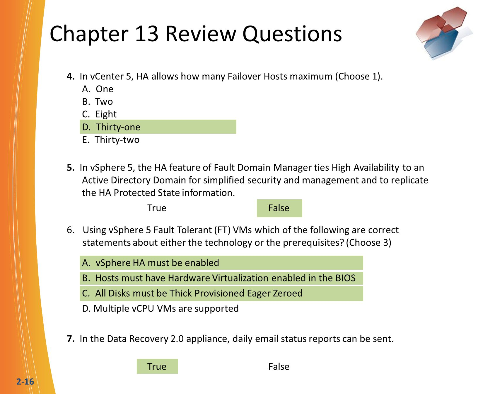 2-16 Chapter 13 Review Questions 4. In vCenter 5, HA allows how many Failover Hosts maximum (Choose 1). A. One B. Two C. Eight D. Thirty-one E. Thirty