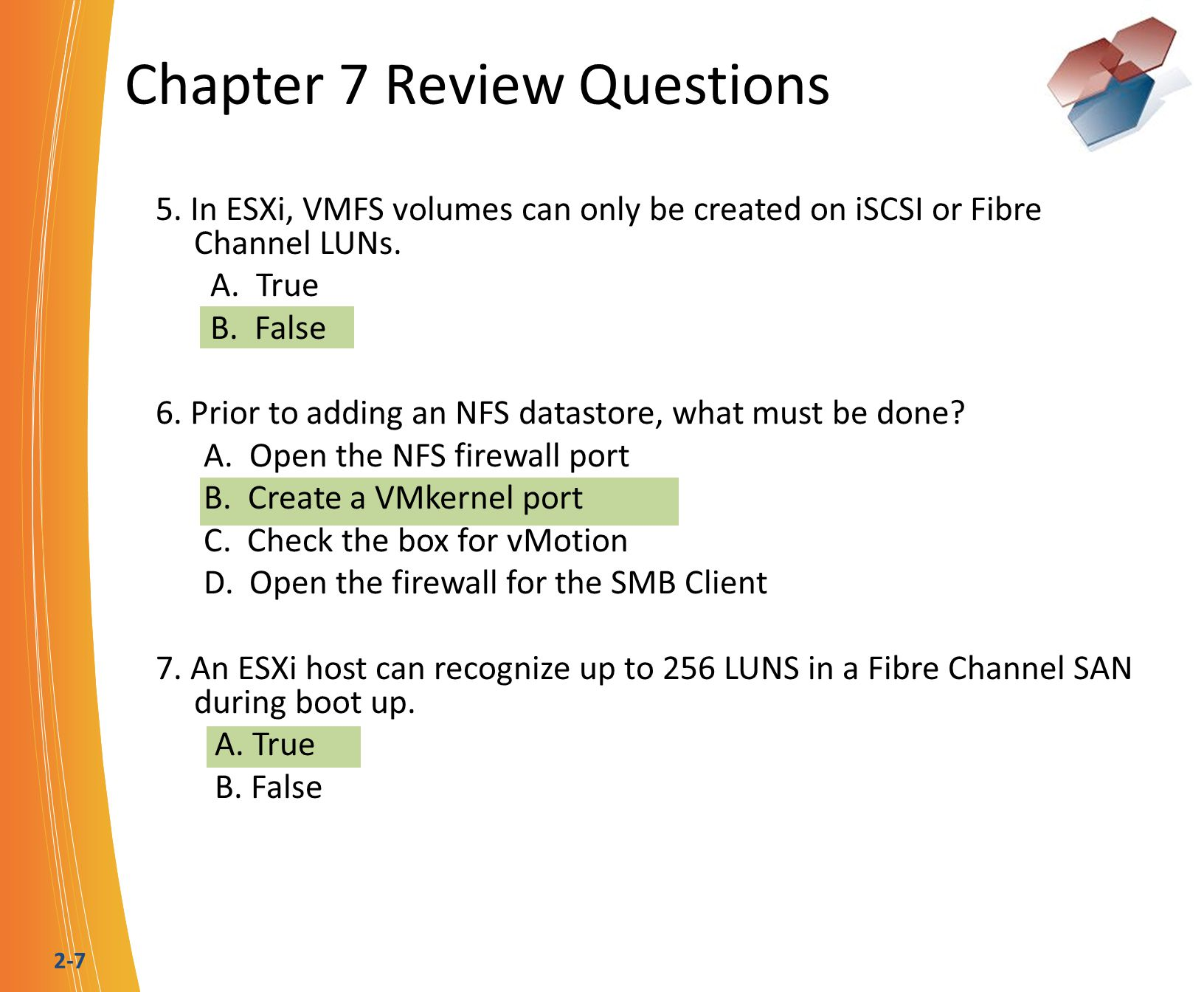 2-7 Chapter 7 Review Questions 5. In ESXi, VMFS volumes can only be created on iSCSI or Fibre Channel LUNs. A. True B. False 6. Prior to adding an NFS