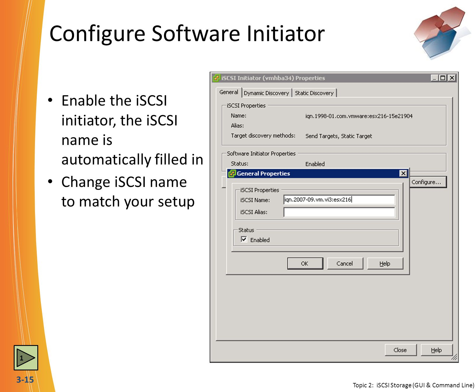 3-15 Configure Software Initiator Topic 2: iSCSI Storage (GUI & Command Line) Enable the iSCSI initiator, the iSCSI name is automatically filled in Ch