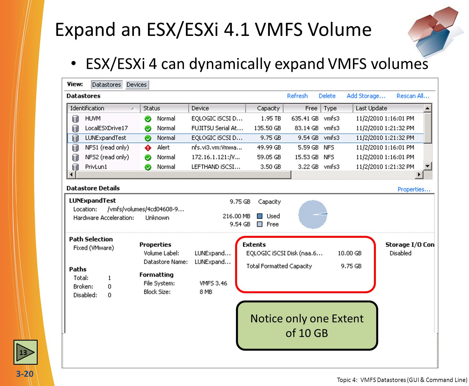 3-20 Expand an ESX/ESXi 4.1 VMFS Volume 13 ESX/ESXi 4 can dynamically expand VMFS volumes Topic 4: VMFS Datastores (GUI & Command Line) The first step