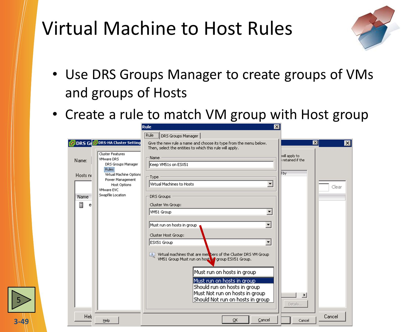 3-49 Virtual Machine to Host Rules Use DRS Groups Manager to create groups of VMs and groups of Hosts Create a rule to match VM group with Host group