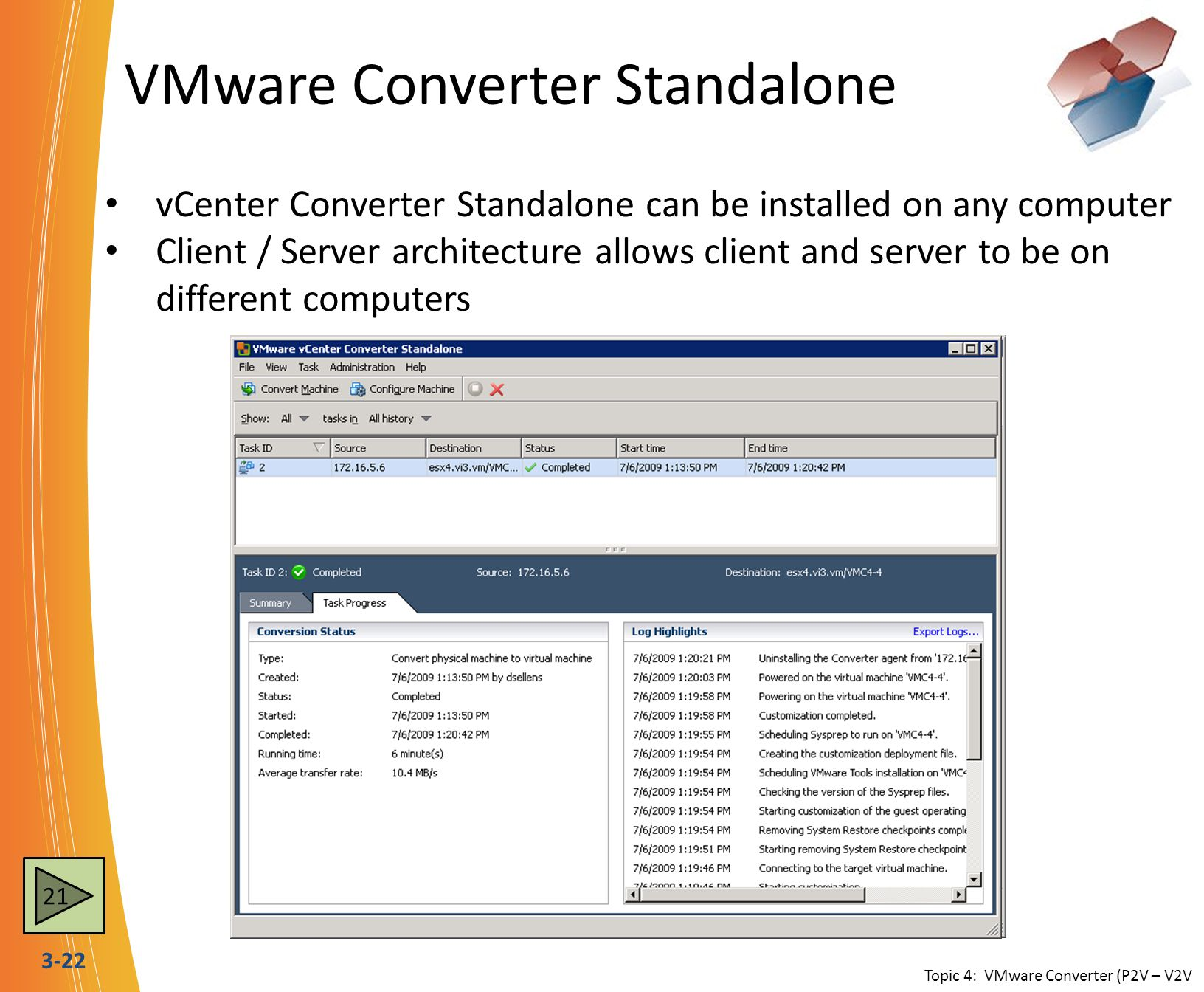 3-22 VMware Converter Standalone vCenter Converter Standalone can be installed on any computer Client / Server architecture allows client and server to be on different computers Topic 4: VMware Converter (P2V – V2V 21