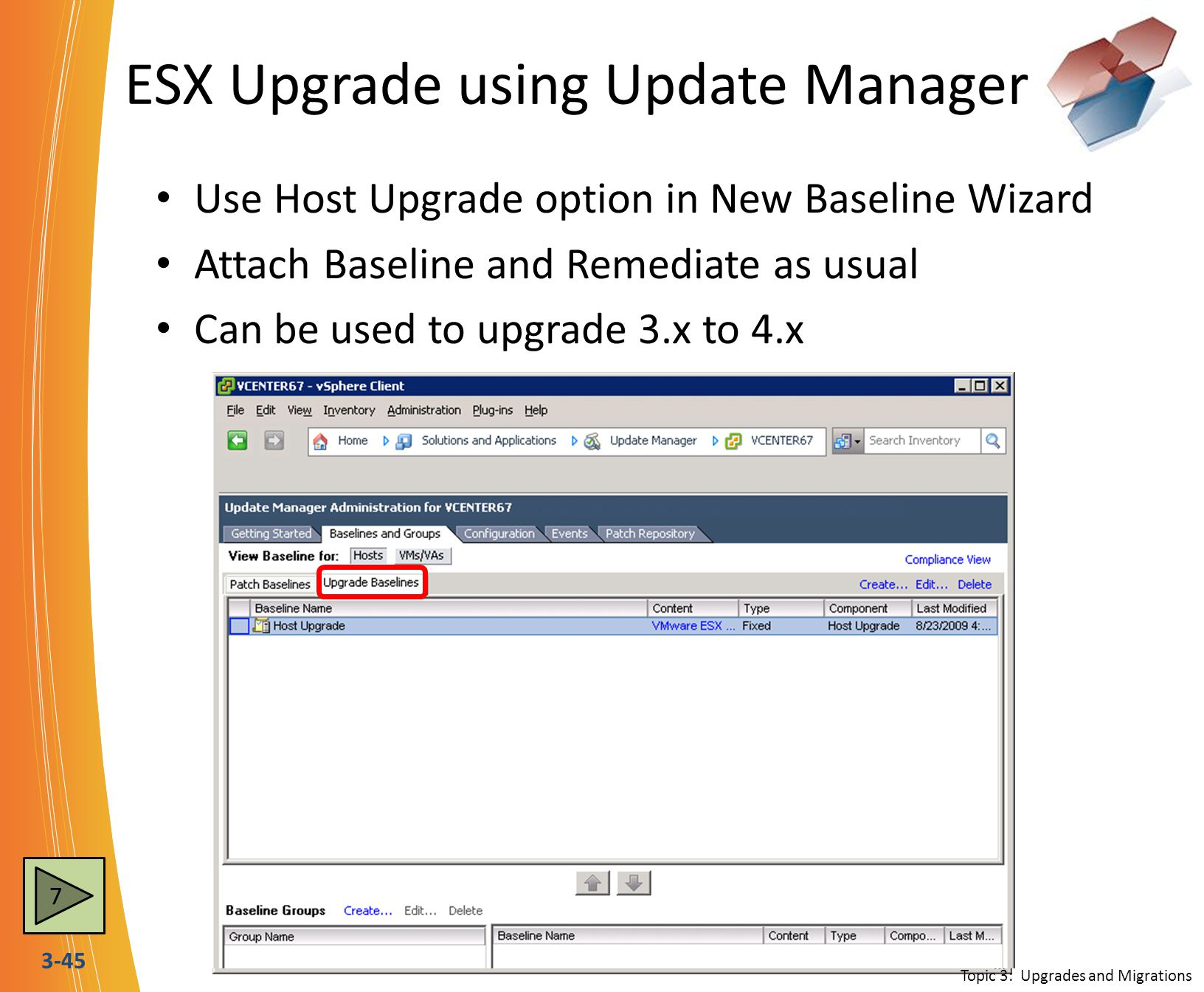 3-45 ESX Upgrade using Update Manager Use Host Upgrade option in New Baseline Wizard Attach Baseline and Remediate as usual Can be used to upgrade 3.x to 4.x ISO only needs to be uploaded one time per version Topic 3: Upgrades and Migrations 7