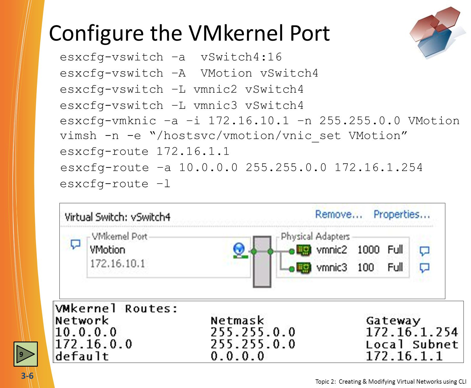 3-6 Configure the VMkernel Port esxcfg-vswitch –a vSwitch4:16 esxcfg-vswitch –A VMotion vSwitch4 esxcfg-vswitch –L vmnic3 vSwitch4 esxcfg-route 172.16.1.1 esxcfg-vswitch –L vmnic2 vSwitch4 esxcfg-vmknic –a –i 172.16.10.1 –n 255.255.0.0 VMotion esxcfg-route –a 10.0.0.0 255.255.0.0 172.16.1.254 esxcfg-route –l vimsh -n -e /hostsvc/vmotion/vnic_set VMotion Topic 2: Creating & Modifying Virtual Networks using CLI 9