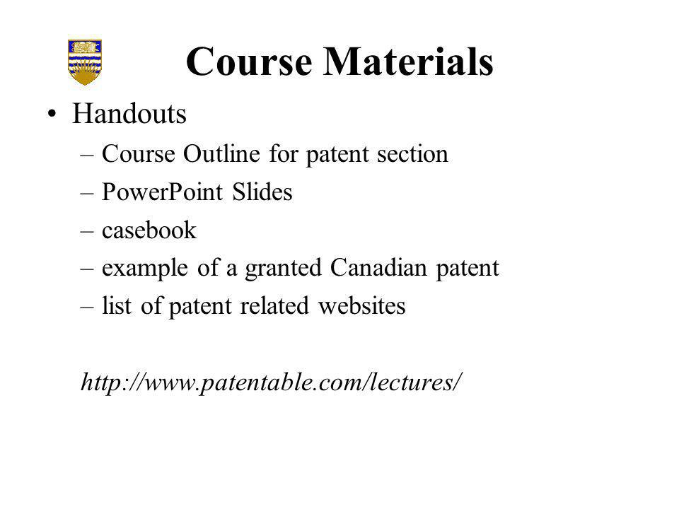 Course Materials Handouts –Course Outline for patent section –PowerPoint Slides –casebook –example of a granted Canadian patent –list of patent related websites http://www.patentable.com/lectures/