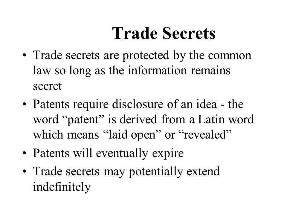 Trade Secrets Trade secrets are protected by the common law so long as the information remains secret Patents require disclosure of an idea - the word patent is derived from a Latin word which means laid open or revealed Patents will eventually expire Trade secrets may potentially extend indefinitely