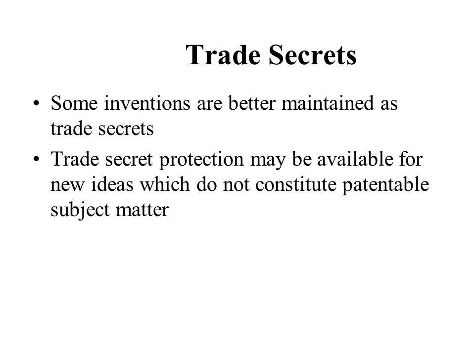 Trade Secrets Some inventions are better maintained as trade secrets Trade secret protection may be available for new ideas which do not constitute patentable subject matter