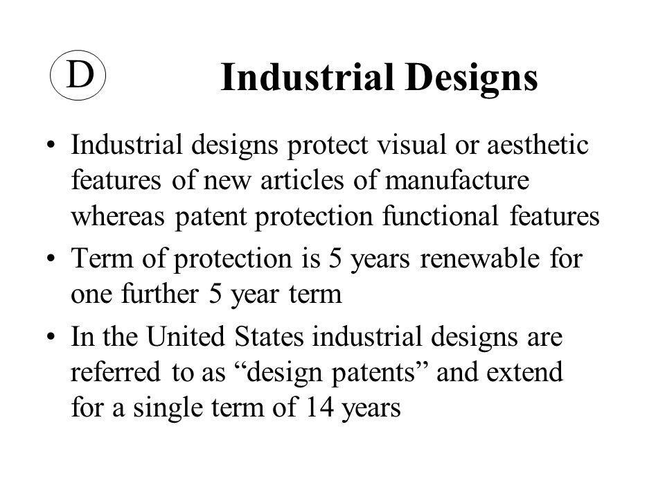 Industrial Designs Industrial designs protect visual or aesthetic features of new articles of manufacture whereas patent protection functional features Term of protection is 5 years renewable for one further 5 year term In the United States industrial designs are referred to as design patents and extend for a single term of 14 years D