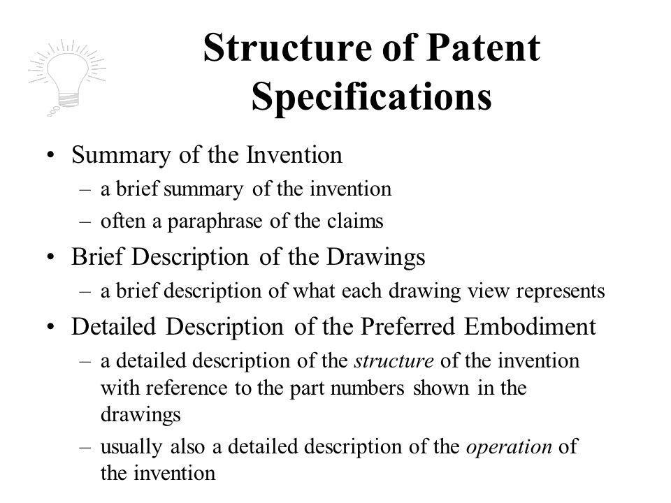 Structure of Patent Specifications Summary of the Invention –a brief summary of the invention –often a paraphrase of the claims Brief Description of the Drawings –a brief description of what each drawing view represents Detailed Description of the Preferred Embodiment –a detailed description of the structure of the invention with reference to the part numbers shown in the drawings –usually also a detailed description of the operation of the invention