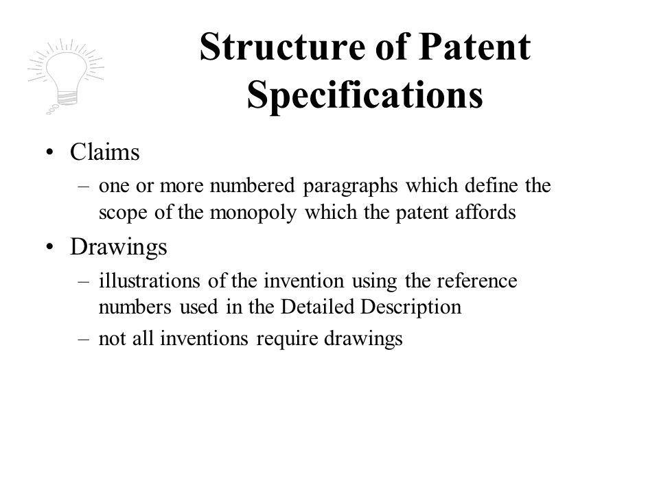 Structure of Patent Specifications Claims –one or more numbered paragraphs which define the scope of the monopoly which the patent affords Drawings –illustrations of the invention using the reference numbers used in the Detailed Description –not all inventions require drawings