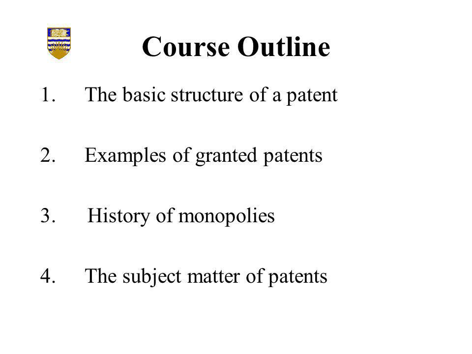 Course Outline 1.The basic structure of a patent 2.Examples of granted patents 3.History of monopolies 4.The subject matter of patents