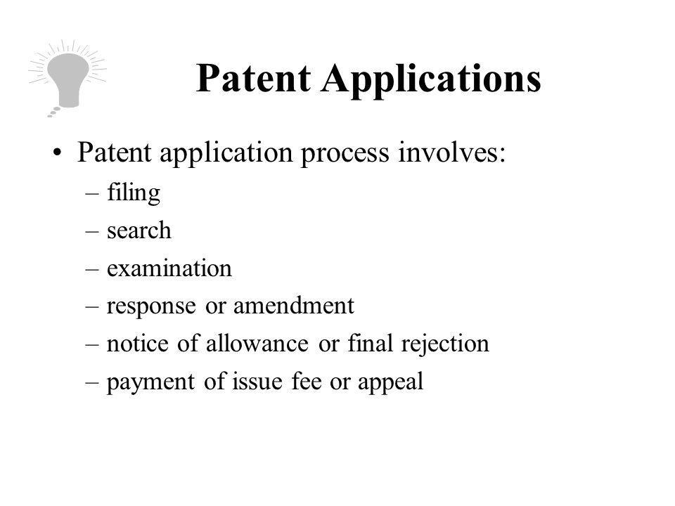 Patent Applications Patent application process involves: –filing –search –examination –response or amendment –notice of allowance or final rejection –payment of issue fee or appeal