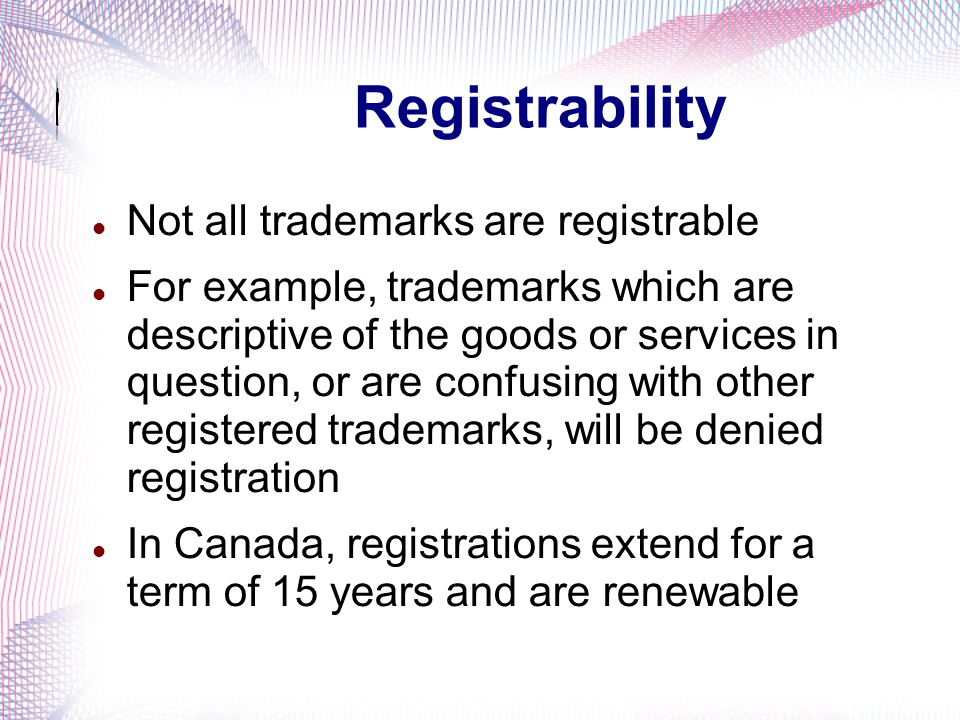 Nature of Exclusive Rights Enforceable trademark rights may arise automatically upon use of a trademark Registration of trademarks is desirable but is not mandatory for rights to arise Trademark rights may potentially extend indefinitely, so long as use continues