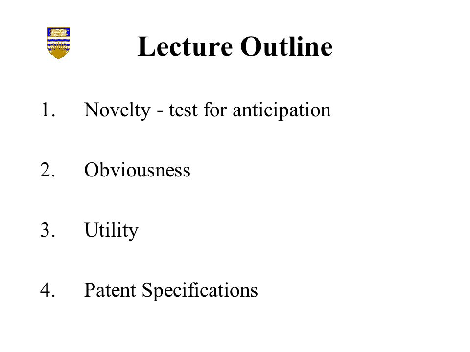 Lecture Outline 1.Novelty - test for anticipation 2.Obviousness 3.Utility 4.Patent Specifications