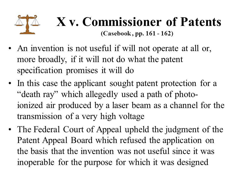 An invention is not useful if will not operate at all or, more broadly, if it will not do what the patent specification promises it will do In this case the applicant sought patent protection for a death ray which allegedly used a path of photo- ionized air produced by a laser beam as a channel for the transmission of a very high voltage The Federal Court of Appeal upheld the judgment of the Patent Appeal Board which refused the application on the basis that the invention was not useful since it was inoperable for the purpose for which it was designed X v.