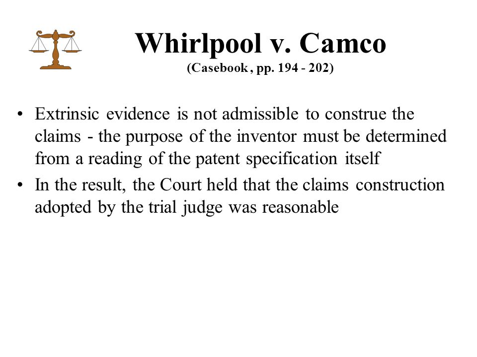 Extrinsic evidence is not admissible to construe the claims - the purpose of the inventor must be determined from a reading of the patent specification itself In the result, the Court held that the claims construction adopted by the trial judge was reasonable Whirlpool v.