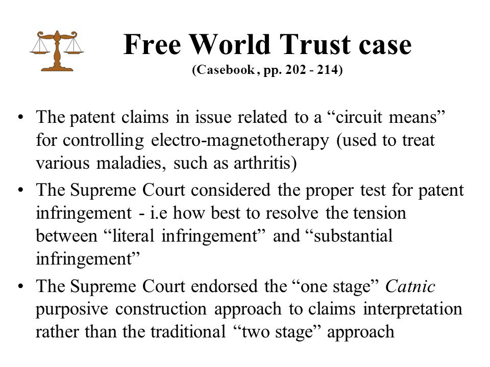 The patent claims in issue related to a circuit means for controlling electro-magnetotherapy (used to treat various maladies, such as arthritis) The Supreme Court considered the proper test for patent infringement - i.e how best to resolve the tension between literal infringement and substantial infringement The Supreme Court endorsed the one stage Catnic purposive construction approach to claims interpretation rather than the traditional two stage approach Free World Trust case (Casebook, pp.