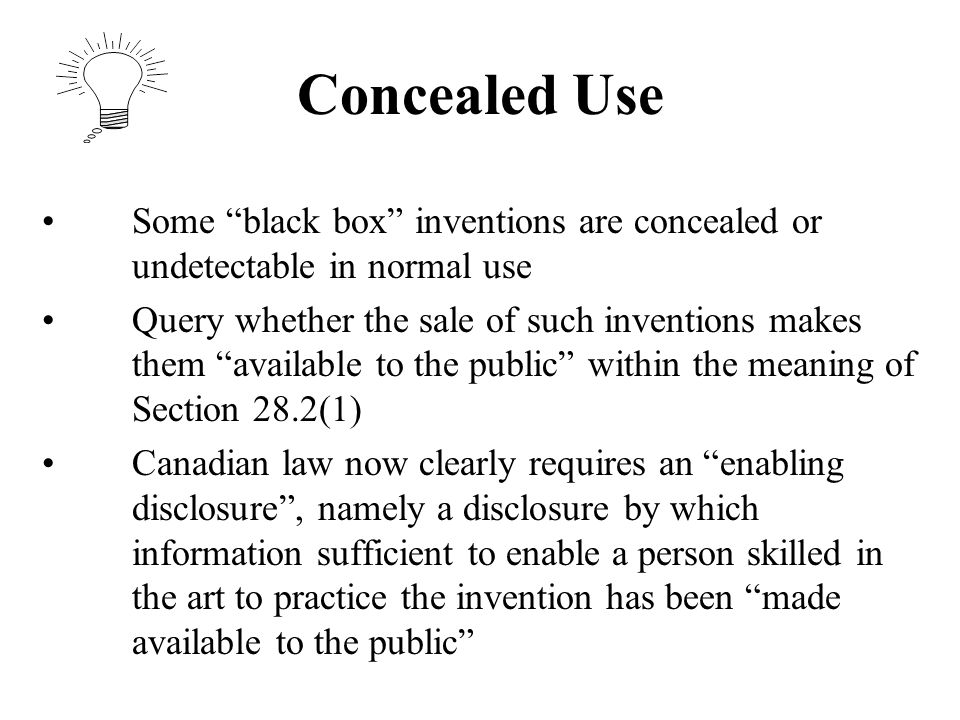 Concealed Use Some black box inventions are concealed or undetectable in normal use Query whether the sale of such inventions makes them available to the public within the meaning of Section 28.2(1) Canadian law now clearly requires an enabling disclosure , namely a disclosure by which information sufficient to enable a person skilled in the art to practice the invention has been made available to the public