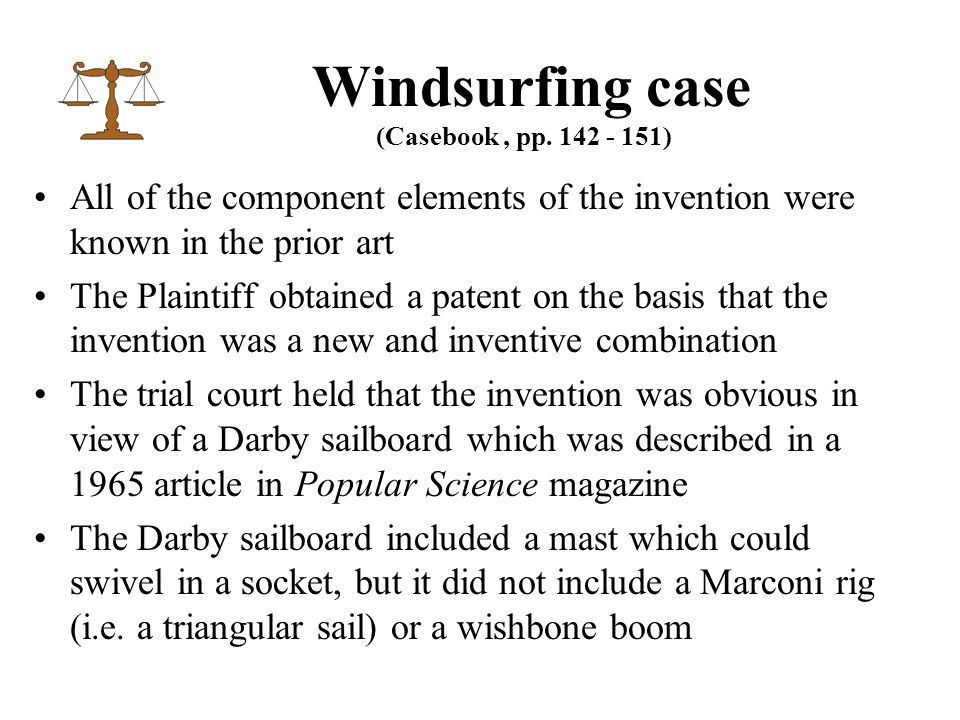 All of the component elements of the invention were known in the prior art The Plaintiff obtained a patent on the basis that the invention was a new and inventive combination The trial court held that the invention was obvious in view of a Darby sailboard which was described in a 1965 article in Popular Science magazine The Darby sailboard included a mast which could swivel in a socket, but it did not include a Marconi rig (i.e.