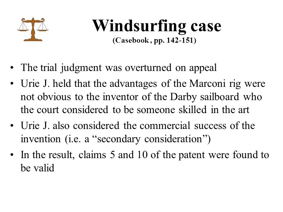 The trial judgment was overturned on appeal Urie J. held that the advantages of the Marconi rig were not obvious to the inventor of the Darby sailboar
