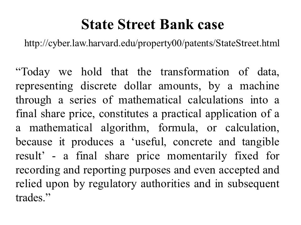 State Street Bank case Today we hold that the transformation of data, representing discrete dollar amounts, by a machine through a series of mathematical calculations into a final share price, constitutes a practical application of a a mathematical algorithm, formula, or calculation, because it produces a 'useful, concrete and tangible result' - a final share price momentarily fixed for recording and reporting purposes and even accepted and relied upon by regulatory authorities and in subsequent trades.