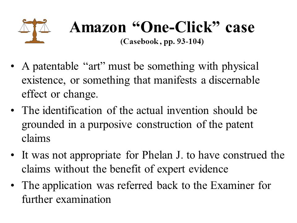 """Amazon """"One-Click"""" case (Casebook, pp. 93-104) A patentable """"art"""" must be something with physical existence, or something that manifests a discernable"""